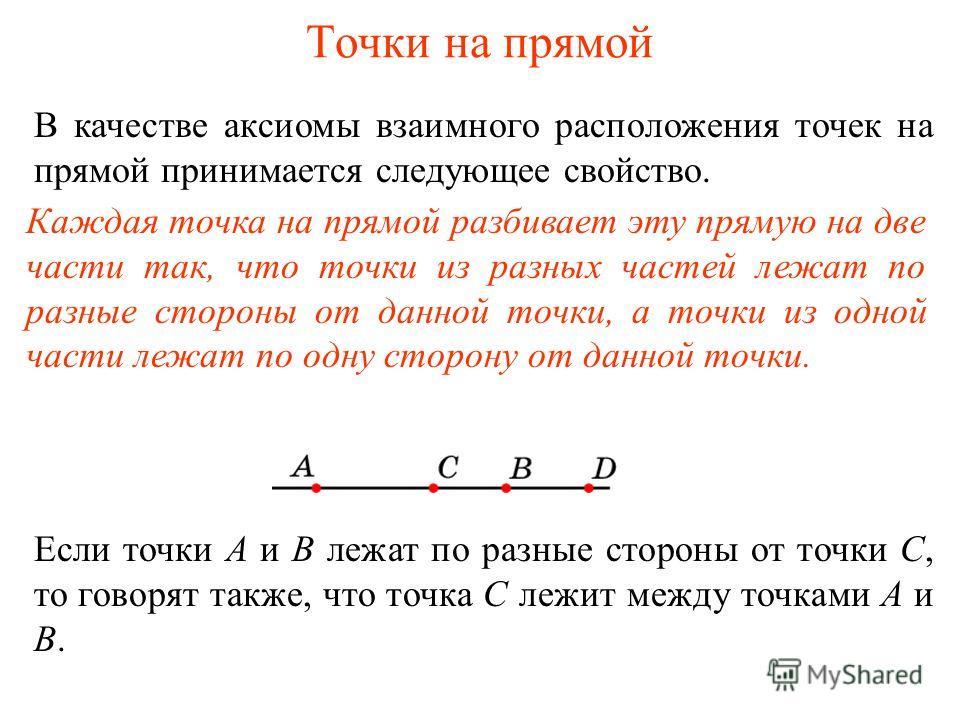 Точки на прямой В качестве аксиомы взаимного расположения точек на прямой принимается следующее свойство. Каждая точка на прямой разбивает эту прямую на две части так, что точки из разных частей лежат по разные стороны от данной точки, а точки из одн