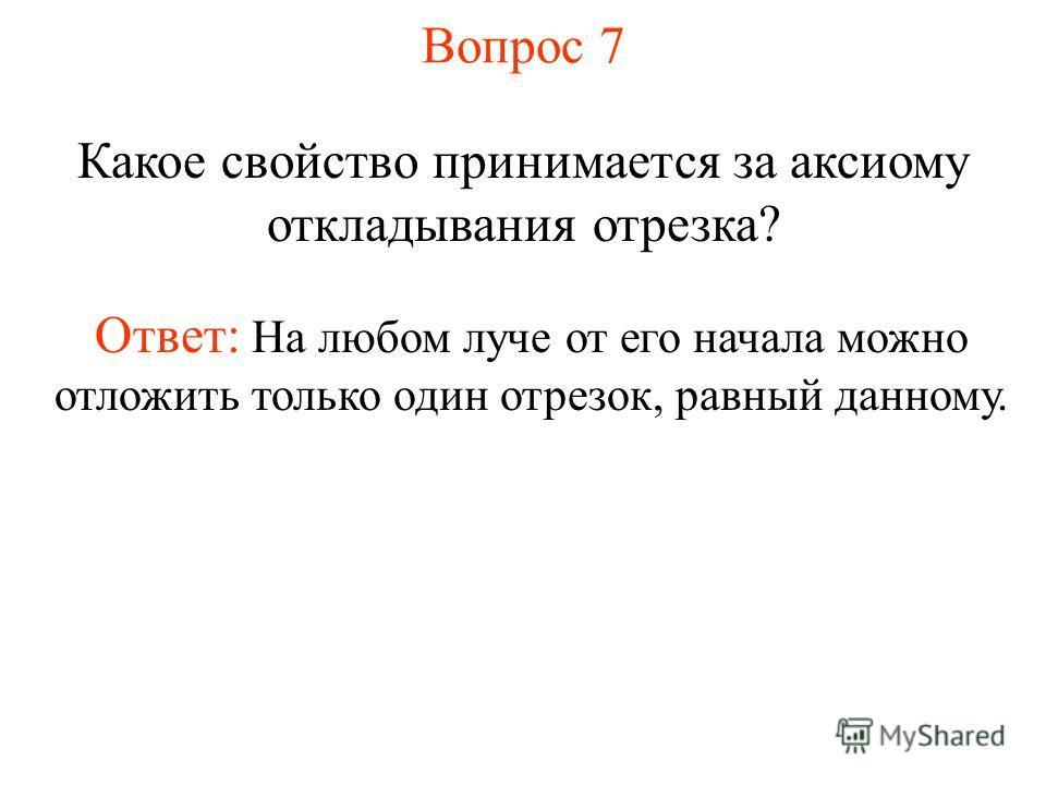 Вопрос 7 Какое свойство принимается за аксиому откладывания отрезка? Ответ: На любом луче от его начала можно отложить только один отрезок, равный данному.