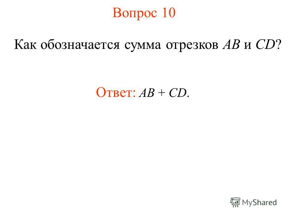 Вопрос 10 Как обозначается сумма отрезков AB и CD? Ответ: АВ + CD.