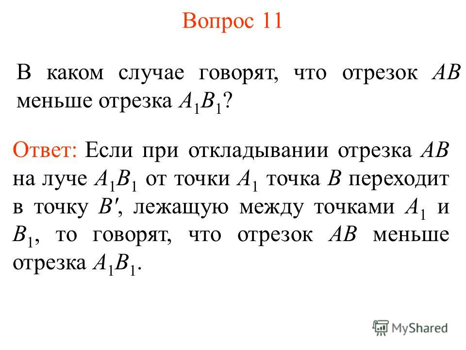 Вопрос 11 В каком случае говорят, что отрезок АВ меньше отрезка А 1 В 1 ? Ответ: Если при откладывании отрезка АВ на луче А 1 В 1 от точки А 1 точка В переходит в точку B', лежащую между точками А 1 и В 1, то говорят, что отрезок АВ меньше отрезка А