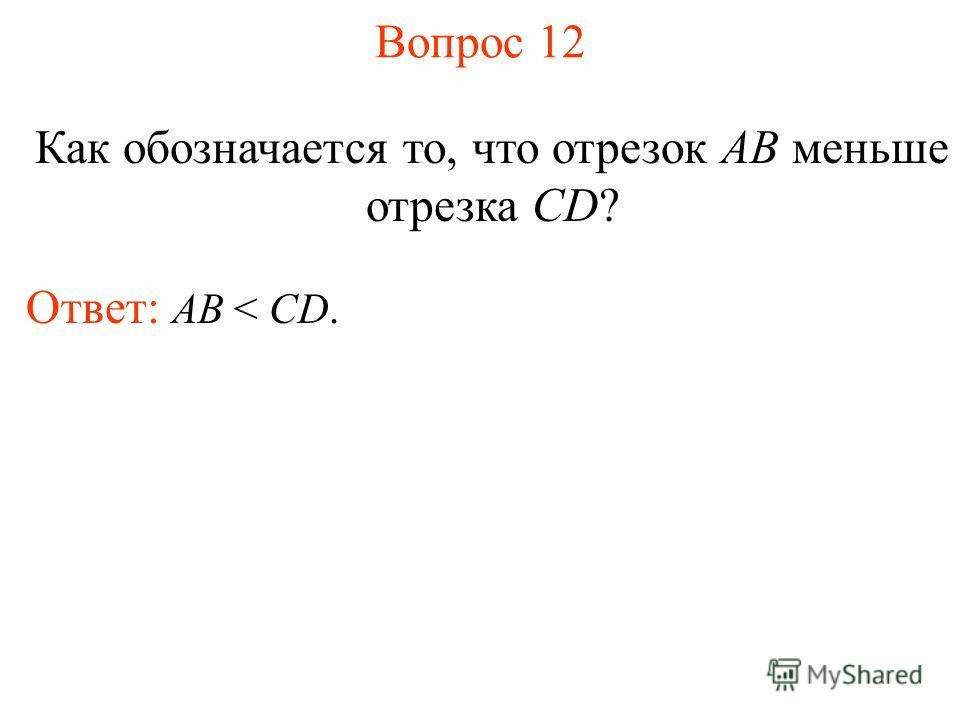 Вопрос 12 Как обозначается то, что отрезок AB меньше отрезка CD? Ответ: АВ < CD.
