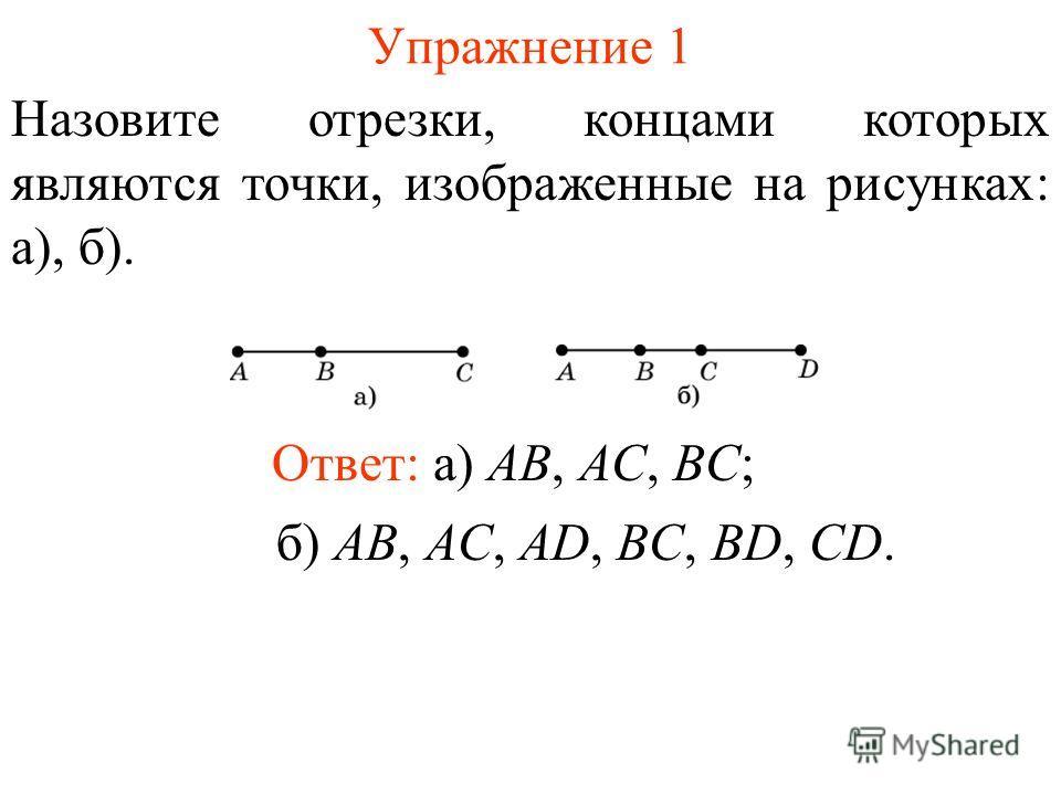 Упражнение 1 Назовите отрезки, концами которых являются точки, изображенные на рисунках: а), б). Ответ: а) AB, AC, BC; б) AB, AC, AD, BC, BD, CD.