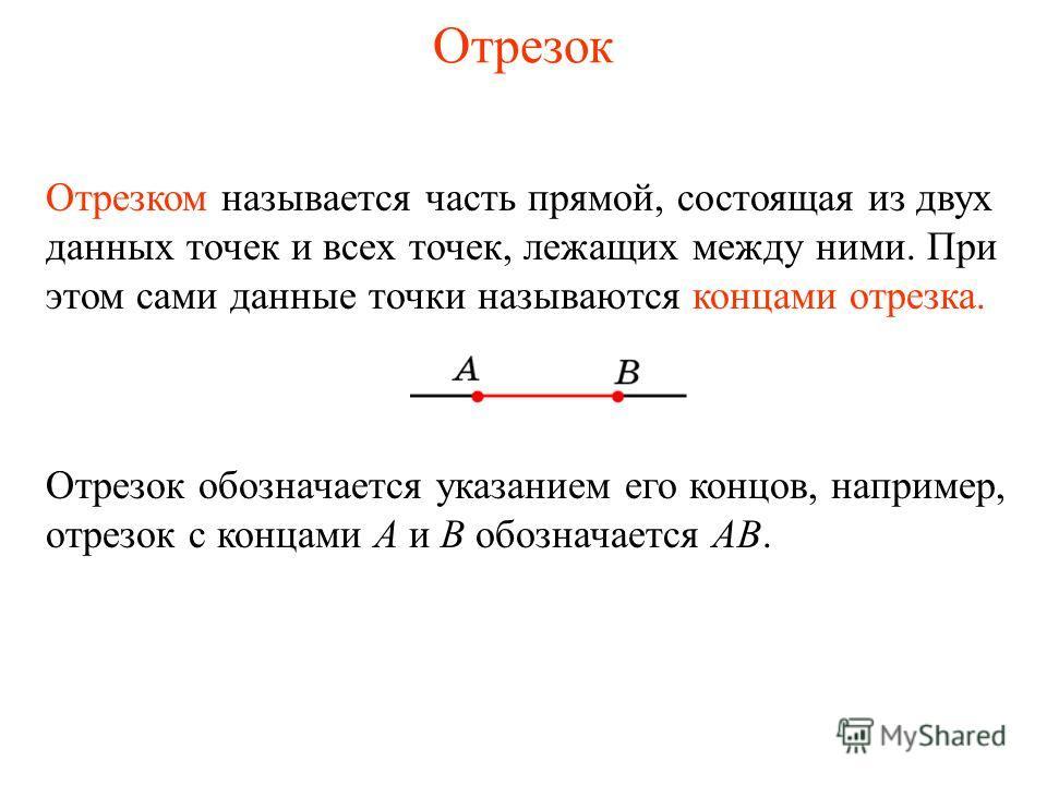 Отрезок Отрезком называется часть прямой, состоящая из двух данных точек и всех точек, лежащих между ними. При этом сами данные точки называются концами отрезка. Отрезок обозначается указанием его концов, например, отрезок с концами A и B обозначаетс