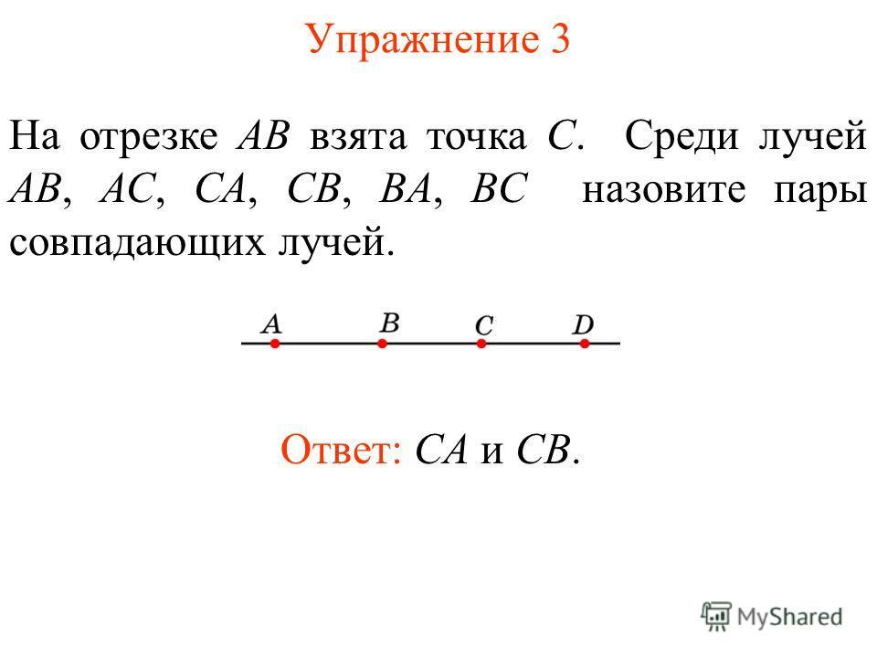 Упражнение 3 На отрезке АВ взята точка С. Среди лучей АВ, АС, СА, СВ, BA, BC назовите пары совпадающих лучей. Ответ: CA и CB.