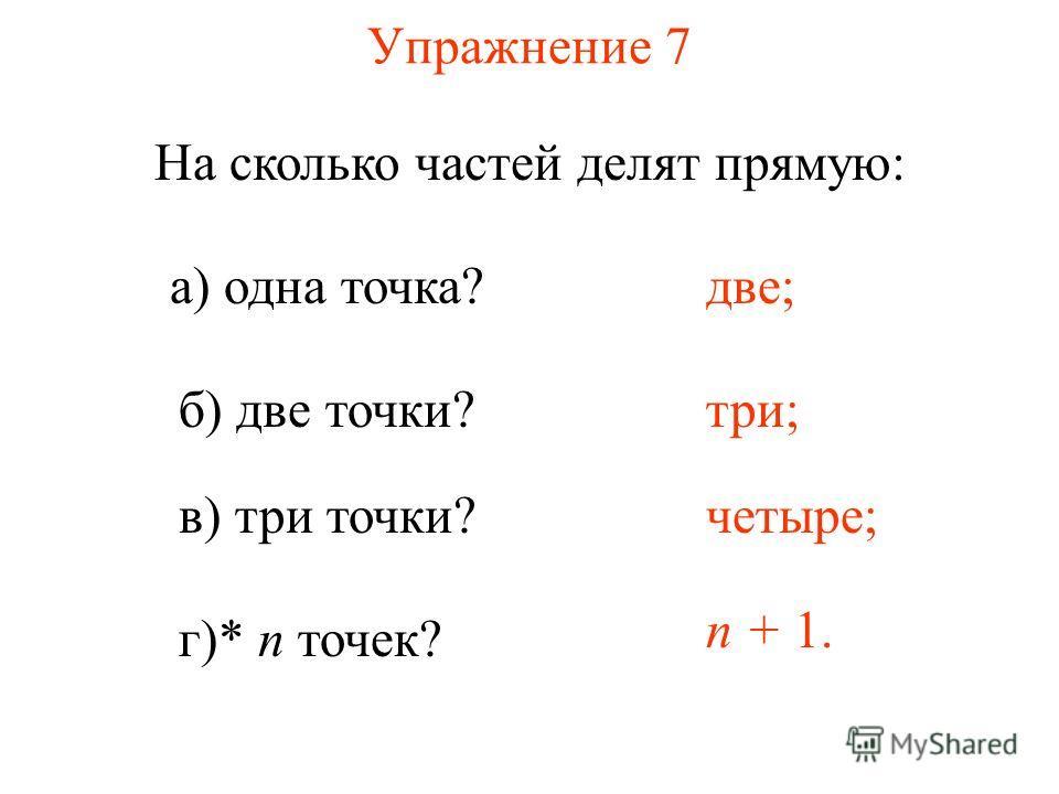 Упражнение 7 На сколько частей делят прямую: а) одна точка? б) две точки? две; три; в) три точки? четыре; г)* n точек? n + 1.