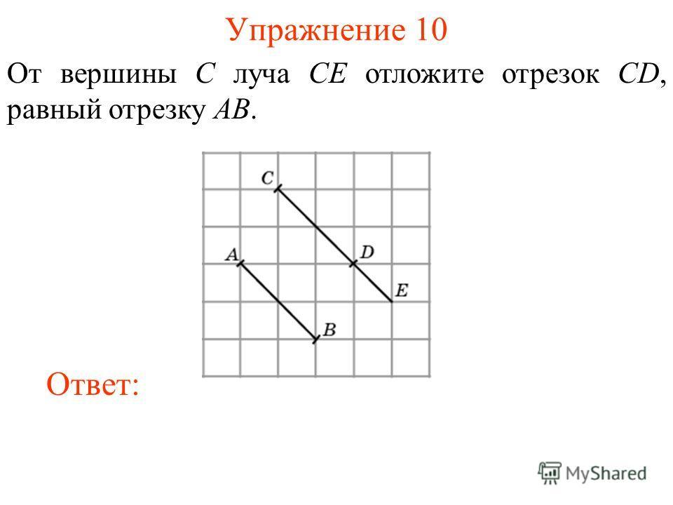 Упражнение 10 От вершины C луча CE отложите отрезок CD, равный отрезку AB. Ответ: