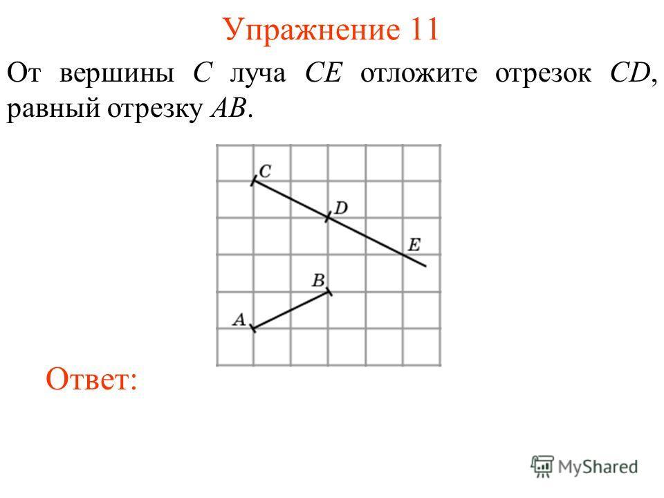 Упражнение 11 От вершины C луча CE отложите отрезок CD, равный отрезку AB. Ответ: