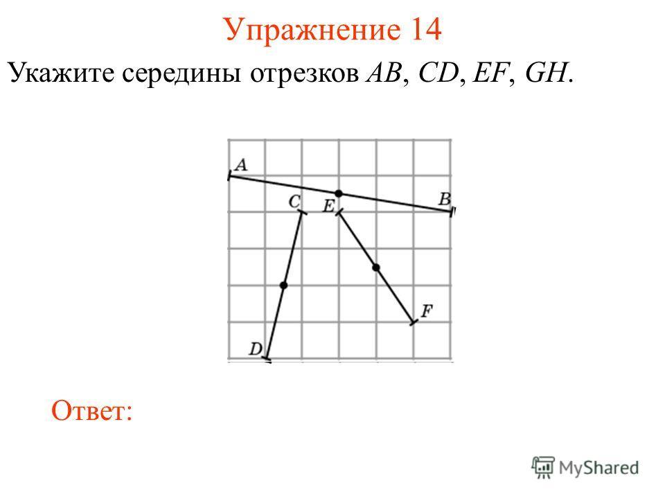 Упражнение 14 Укажите середины отрезков AB, CD, EF, GH. Ответ: