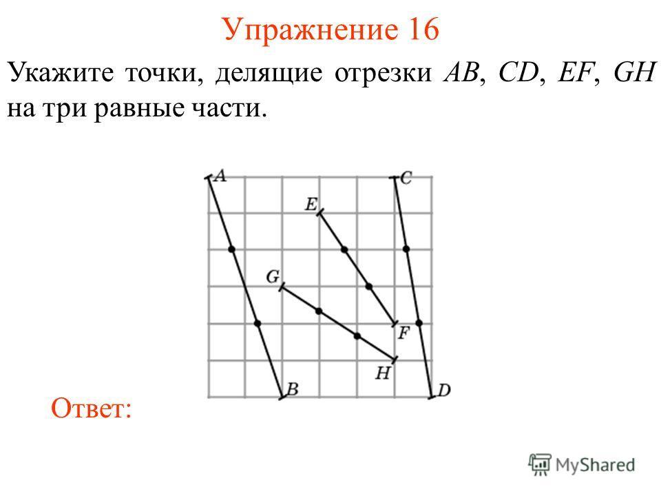 Упражнение 16 Укажите точки, делящие отрезки AB, CD, EF, GH на три равные части. Ответ: