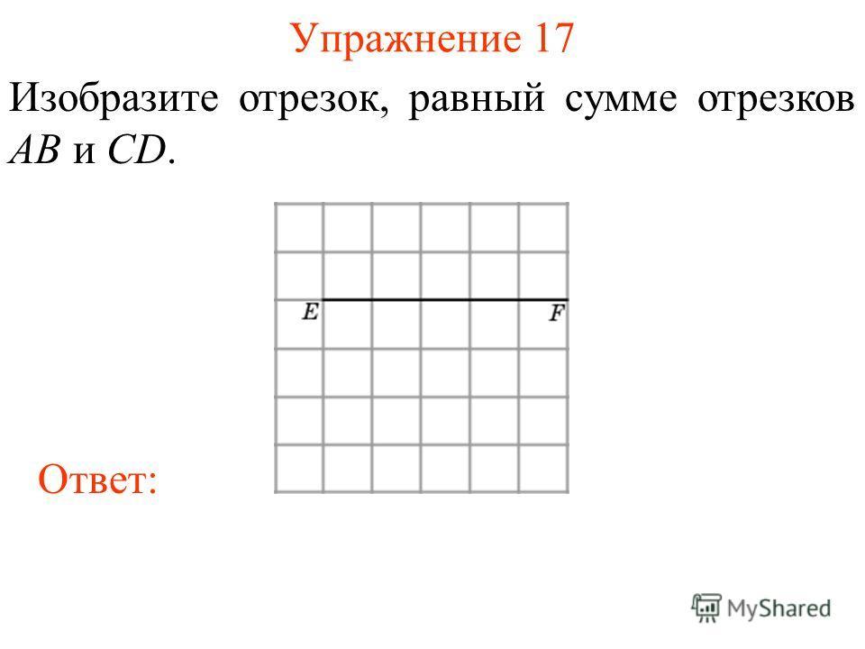 Упражнение 17 Изобразите отрезок, равный сумме отрезков AB и CD. Ответ: