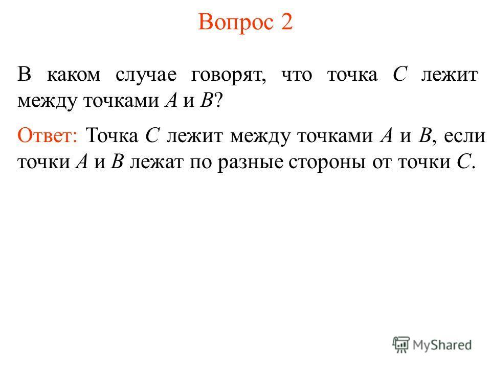 Вопрос 2 В каком случае говорят, что точка C лежит между точками A и B? Ответ: Точка C лежит между точками A и B, если точки A и B лежат по разные стороны от точки C.