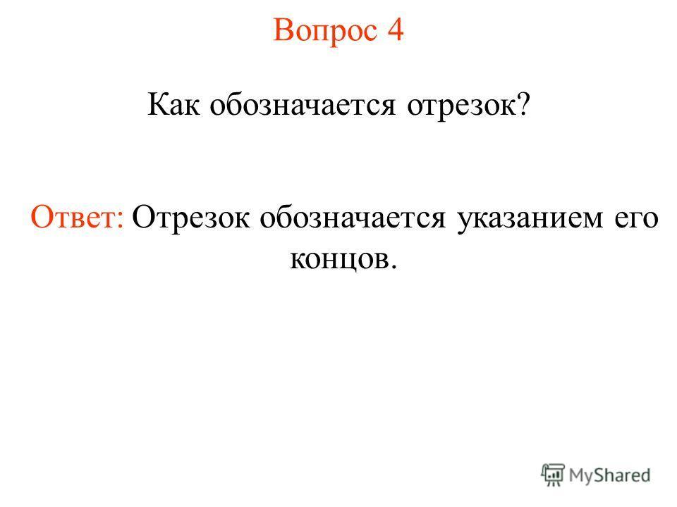 Вопрос 4 Как обозначается отрезок? Ответ: Отрезок обозначается указанием его концов.
