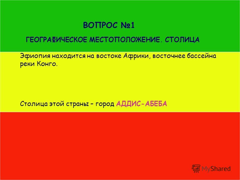 ВОПРОС 1 ГЕОГРАФИЧЕСКОЕ МЕСТОПОЛОЖЕНИЕ. СТОЛИЦА Эфиопия находится на востоке Африки, восточнее бассейна реки Конго. Столица этой страны – город АДДИС-АБЕБА