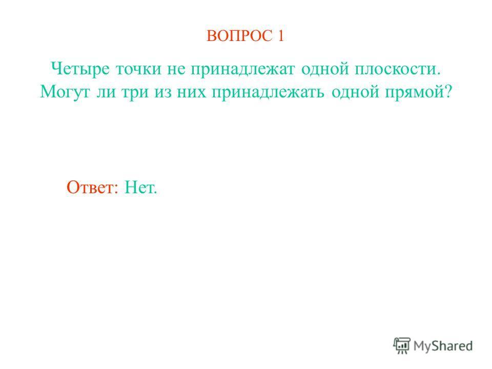 ВОПРОС 1 Четыре точки не принадлежат одной плоскости. Могут ли три из них принадлежать одной прямой? Ответ: Нет.