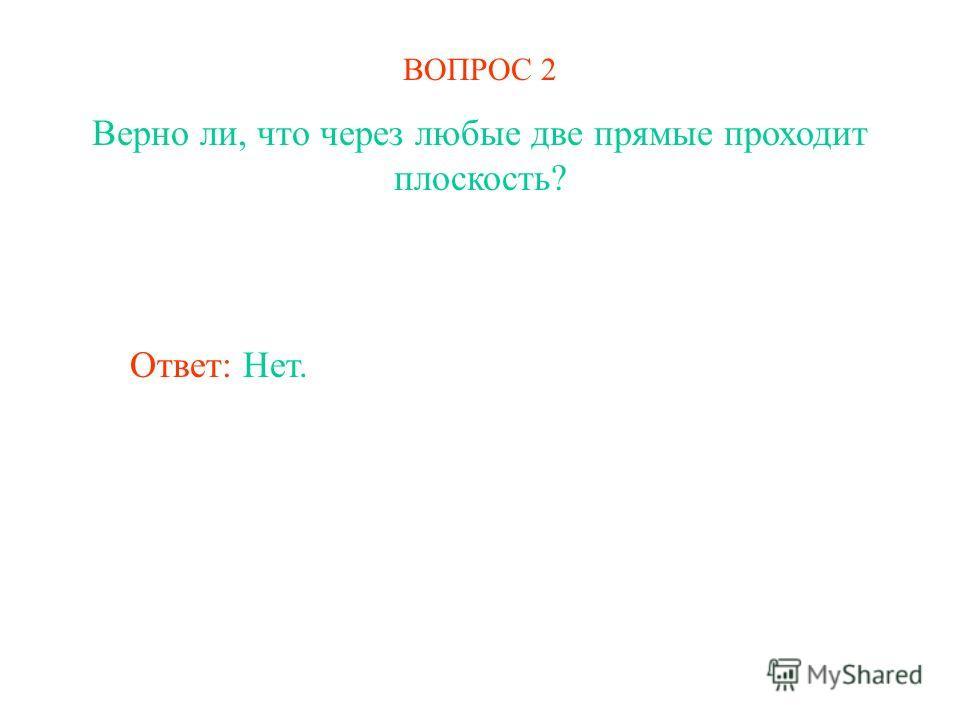 ВОПРОС 2 Верно ли, что через любые две прямые проходит плоскость? Ответ: Нет.
