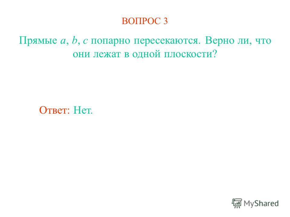 ВОПРОС 3 Прямые a, b, c попарно пересекаются. Верно ли, что они лежат в одной плоскости? Ответ: Нет.