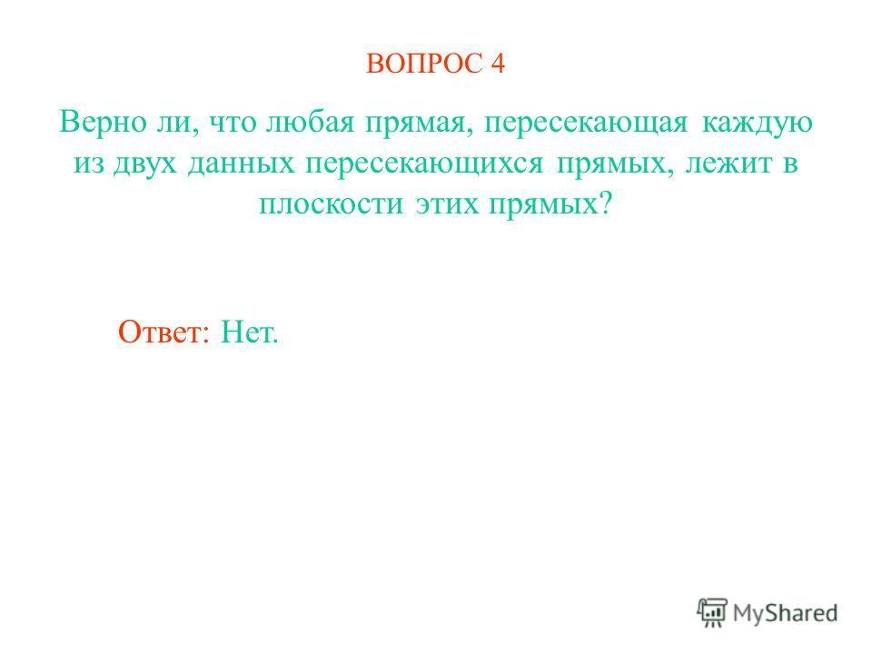 ВОПРОС 4 Верно ли, что любая прямая, пересекающая каждую из двух данных пересекающихся прямых, лежит в плоскости этих прямых? Ответ: Нет.
