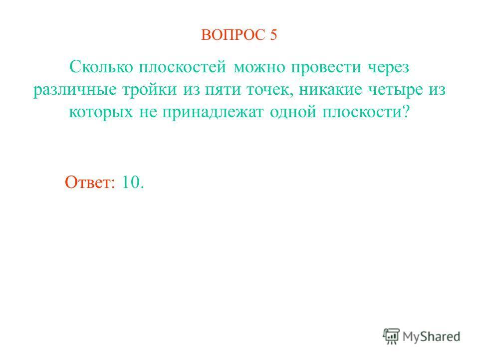 ВОПРОС 5 Сколько плоскостей можно провести через различные тройки из пяти точек, никакие четыре из которых не принадлежат одной плоскости? Ответ: 10.