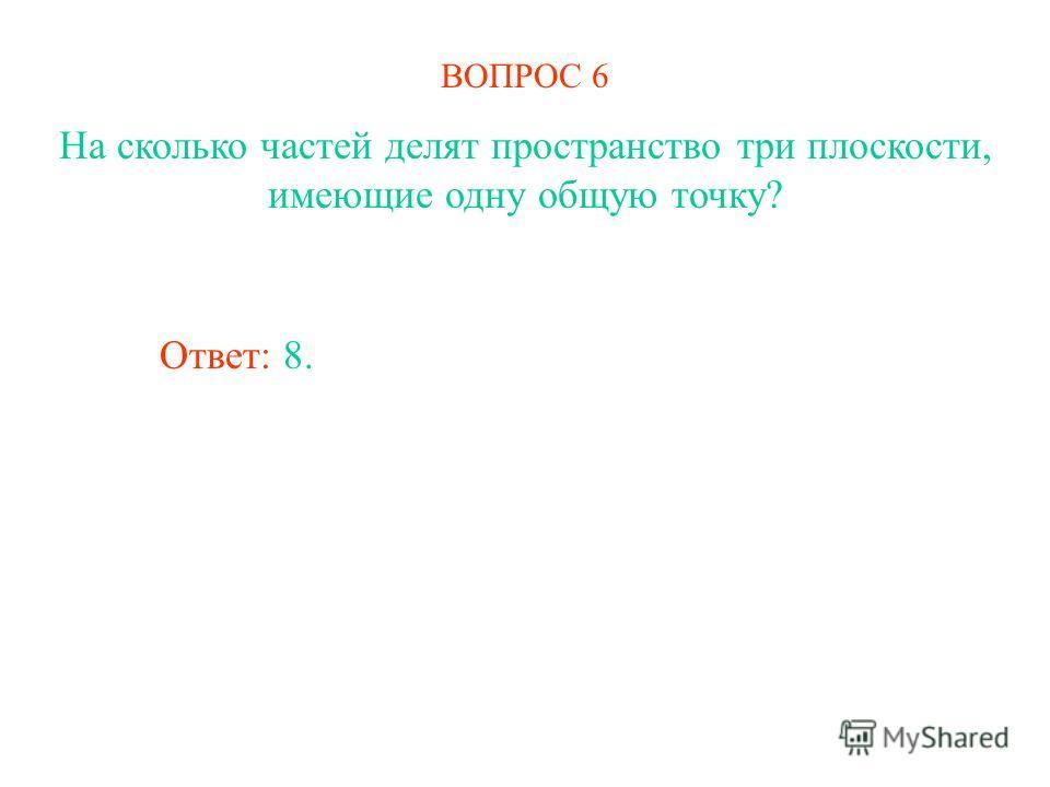 ВОПРОС 6 На сколько частей делят пространство три плоскости, имеющие одну общую точку? Ответ: 8.