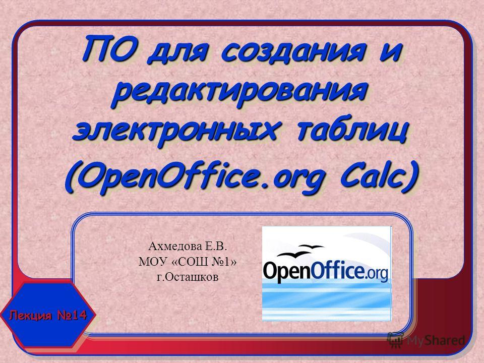 ПО для создания и редактирования электронных таблиц (OpenOffice.org Calc) Ахмедова Е.В. МОУ «СОШ 1» г.Осташков Лекция 14