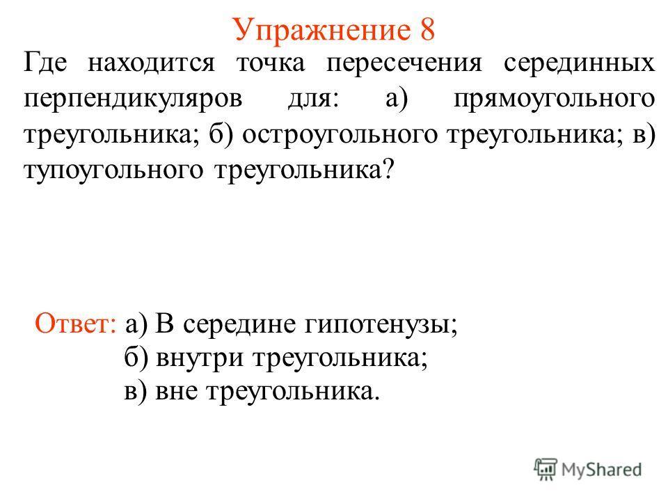 Упражнение 8 Где находится точка пересечения серединных перпендикуляров для: а) прямоугольного треугольника; б) остроугольного треугольника; в) тупоугольного треугольника? Ответ: а) В середине гипотенузы; б) внутри треугольника; в) вне треугольника.