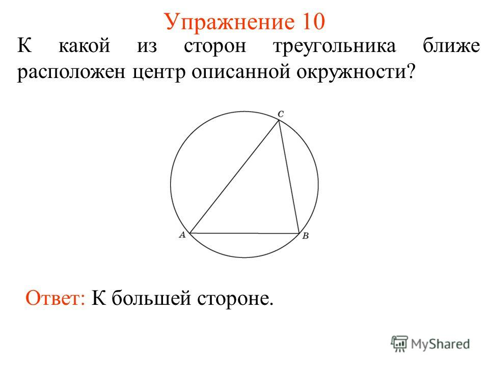Упражнение 10 К какой из сторон треугольника ближе расположен центр описанной окружности? Ответ: К большей стороне.