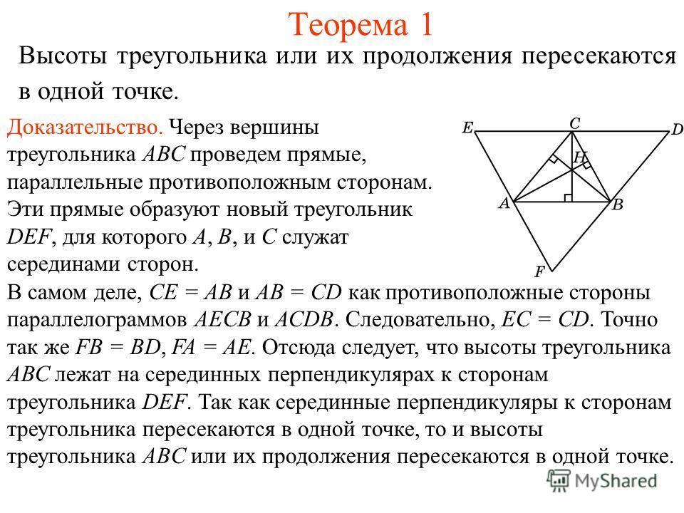Теорема 1 Высоты треугольника или их продолжения пересекаются в одной точке. Доказательство. Через вершины треугольника АВС проведем прямые, параллельные противоположным сторонам. Эти прямые образуют новый треугольник DEF, для которого А, В, и С служ