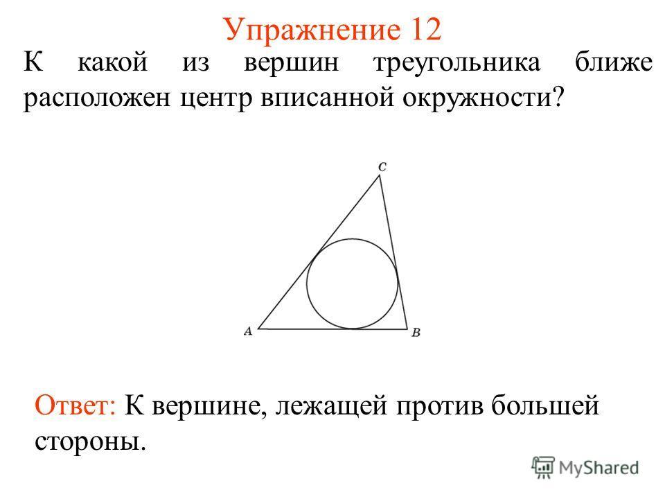 Упражнение 12 К какой из вершин треугольника ближе расположен центр вписанной окружности? Ответ: К вершине, лежащей против большей стороны.