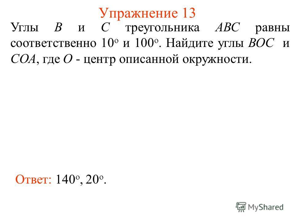 Упражнение 13 Углы В и С треугольника АВС равны соответственно 10 о и 100 о. Найдите углы ВОС и СОА, где О - центр описанной окружности. Ответ: 140 о, 20 о.