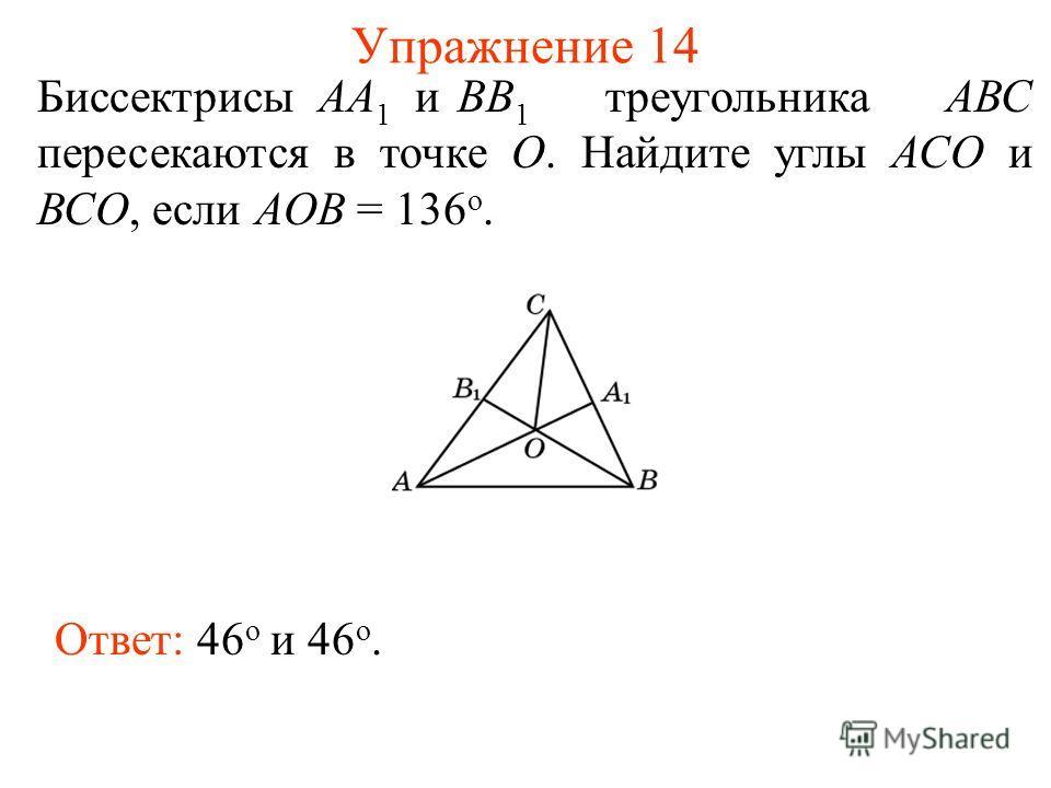 Упражнение 14 Биссектрисы АА 1 иВВ 1 треугольника АВС пересекаются в точке О. Найдите углы АСО и ВСО, если AOB = 136 о. Ответ: 46 о и 46 о.