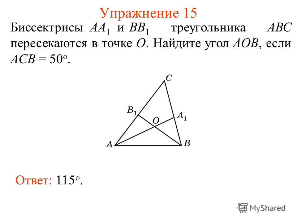 Упражнение 15 Биссектрисы АА 1 иВВ 1 треугольника АВС пересекаются в точке О. Найдите угол АOB, если ACB = 50 о. Ответ: 115 о.