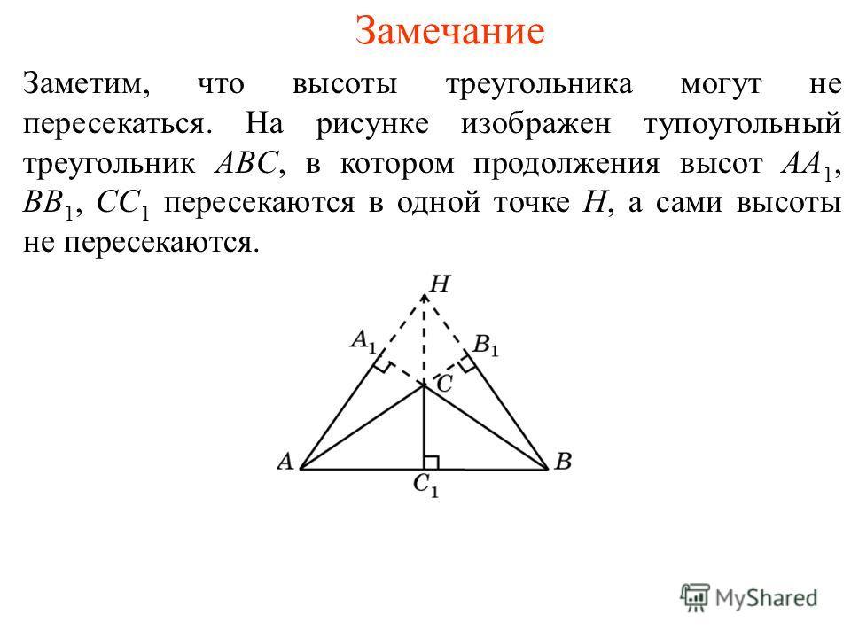 Замечание Заметим, что высоты треугольника могут не пересекаться. На рисунке изображен тупоугольный треугольник ABC, в котором продолжения высот AA 1, BB 1, CC 1 пересекаются в одной точке H, а сами высоты не пересекаются.