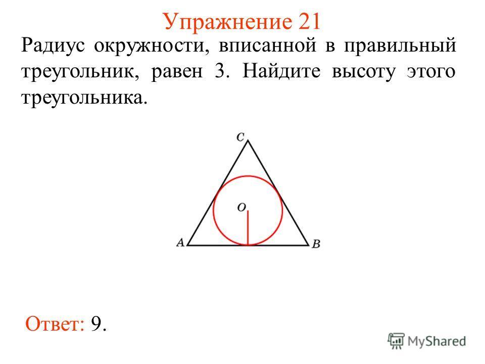 Упражнение 21 Ответ: 9. Радиус окружности, вписанной в правильный треугольник, равен 3. Найдите высоту этого треугольника.