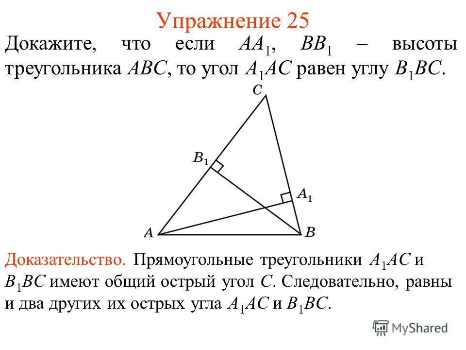 Упражнение 25 Докажите, что если AA 1, BB 1 – высоты треугольника ABC, то угол A 1 AC равен углу B 1 BC. Доказательство. Прямоугольные треугольники A 1 AC и B 1 BC имеют общий острый угол C. Следовательно, равны и два других их острых угла A 1 AC и B