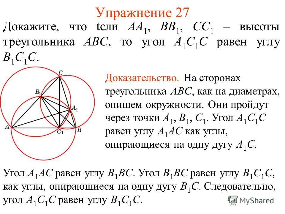 Упражнение 27 Докажите, что tсли AA 1, BB 1, CC 1 – высоты треугольника ABC, то угол A 1 C 1 C равен углу B 1 C 1 C. Доказательство. На сторонах треугольника ABC, как на диаметрах, опишем окружности. Они пройдут через точки A 1, B 1, C 1. Угол A 1 C