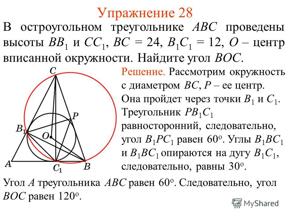 Упражнение 28 В остроугольном треугольнике ABC проведены высоты BB 1 и CC 1, BC = 24, B 1 C 1 = 12, O – центр вписанной окружности. Найдите угол BOC. Решение. Рассмотрим окружность с диаметром BC, P – ее центр. Она пройдет через точки B 1 и C 1. Треу