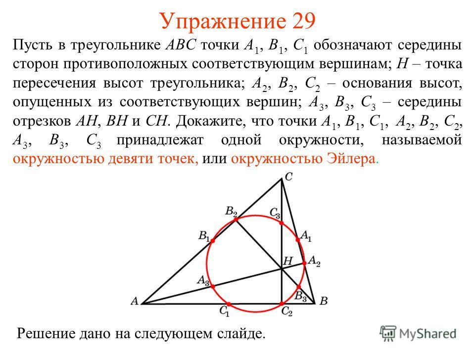Упражнение 29 Пусть в треугольнике ABC точки A 1, B 1, C 1 обозначают середины сторон противоположных соответствующим вершинам; H – точка пересечения высот треугольника; A 2, B 2, C 2 – основания высот, опущенных из соответствующих вершин; A 3, B 3,