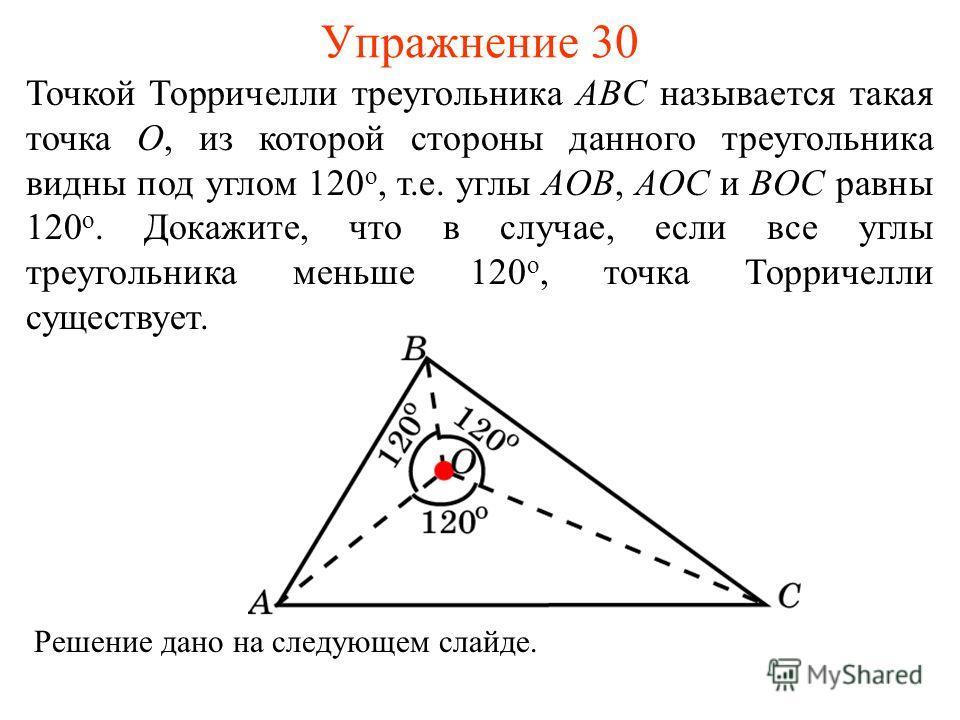 Упражнение 30 Точкой Торричелли треугольника ABC называется такая точка O, из которой стороны данного треугольника видны под углом 120 о, т.е. углы AOB, AOC и BOC равны 120 о. Докажите, что в случае, если все углы треугольника меньше 120 о, точка Тор
