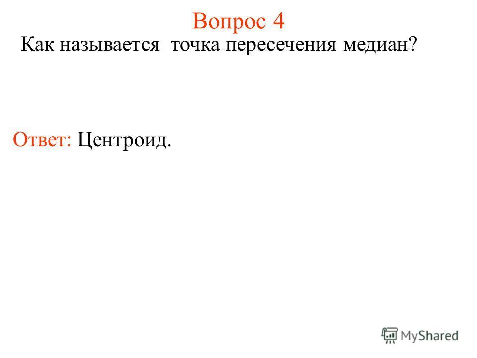 Вопрос 4 Как называется точка пересечения медиан? Ответ: Центроид.