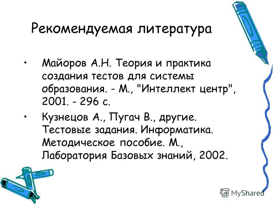 Рекомендуемая литература Майоров А.Н. Теория и практика создания тестов для системы образования. - М.,