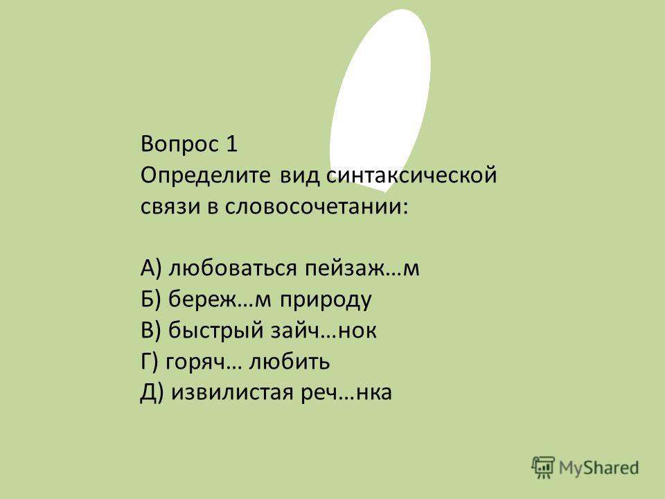 Вопрос 1 Определите вид синтаксической связи в словосочетании: А) любоваться пейзаж…м Б) береж…м природу В) быстрый зайч…нок Г) горяч… любить Д) извилистая реч…нка