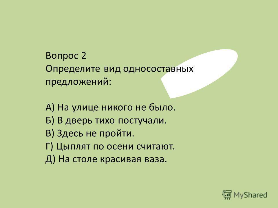 Вопрос 2 Определите вид односоставных предложений: А) На улице никого не было. Б) В дверь тихо постучали. В) Здесь не пройти. Г) Цыплят по осени считают. Д) На столе красивая ваза.