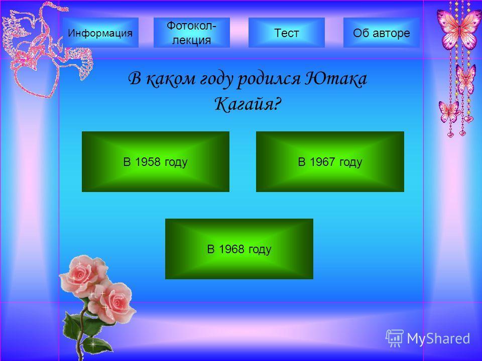 В каком году родился Ютака Кагайя? В 1958 годуВ 1967 году В 1968 году Фотокол- лекция Информация ТестОб авторе