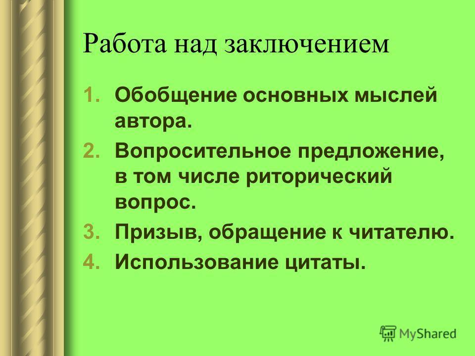 Работа над заключением 1.Обобщение основных мыслей автора. 2.Вопросительное предложение, в том числе риторический вопрос. 3.Призыв, обращение к читателю. 4.Использование цитаты.