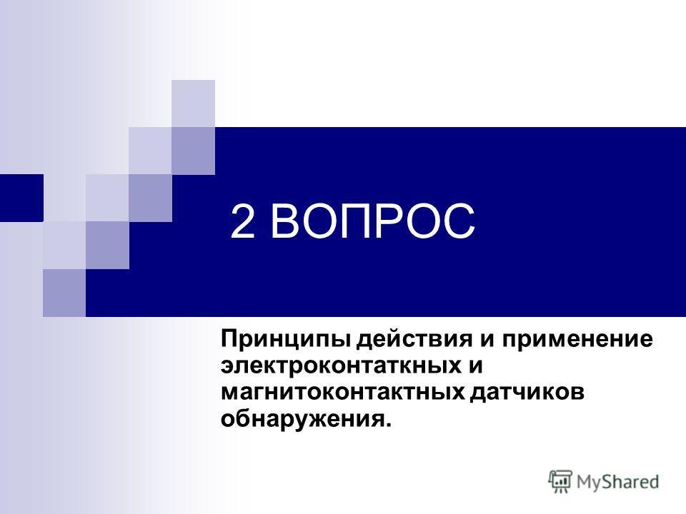 2 ВОПРОС Принципы действия и применение электроконтаткных и магнитоконтактных датчиков обнаружения.