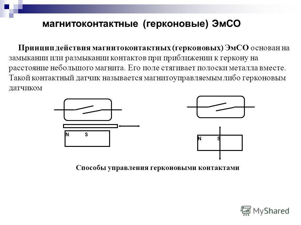 магнитоконтактные (герконовые) ЭмСО Принцип действия магнитоконтактных (герконовых) ЭмСО основан на замыкании или размыкании контактов при приближении к геркону на расстояние небольшого магнита. Его поле стягивает полоски металла вместе. Такой контак
