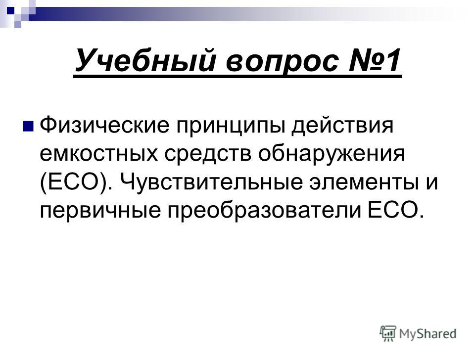 Учебный вопрос 1 Физические принципы действия емкостных средств обнаружения (ЕСО). Чувствительные элементы и первичные преобразователи ЕСО.