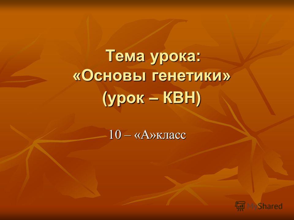 Тема урока: «Основы генетики» (урок – КВН) 10 – «А»класс