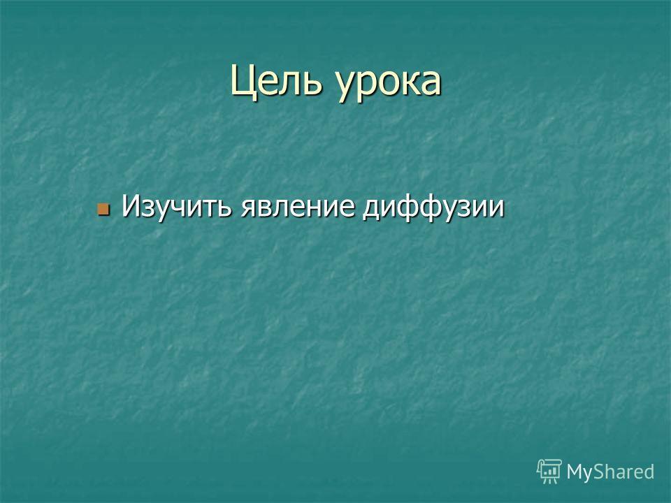 Цель урока Изучить явление диффузии Изучить явление диффузии