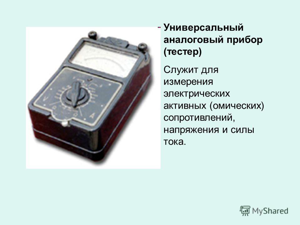 Универсальный аналоговый прибор (тестер) Служит для измерения электрических активных (омических) сопротивлений, напряжения и силы тока.